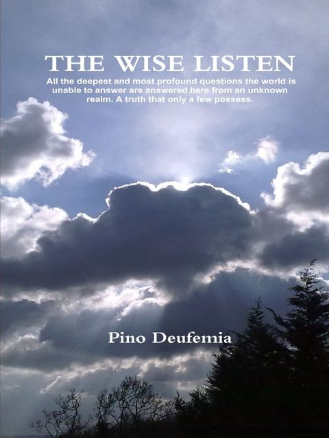 The Wise Listen: All the Deepest and Most Profound Questions the World Is Unable to Answer Are Answered Here from an Unknown Realm. A Truth That Only a Few Possess, Pino Deufemia