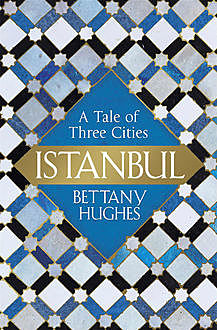 Istanbul: A Tale of Three Cities, Bettany Hughes