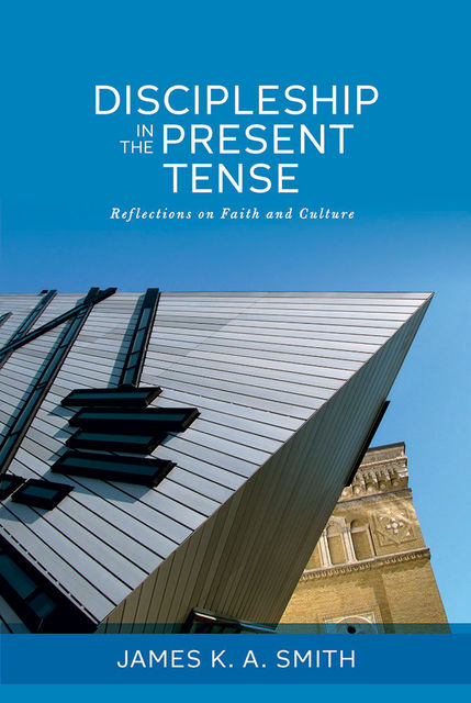 Discipleship in the Present Tense: Reflections on Faith and Culture, James Smith