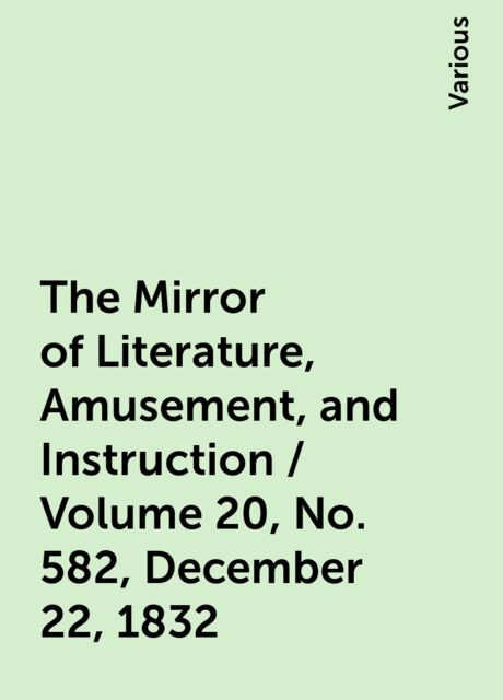 The Mirror of Literature, Amusement, and Instruction / Volume 20, No. 582, December 22, 1832, Various