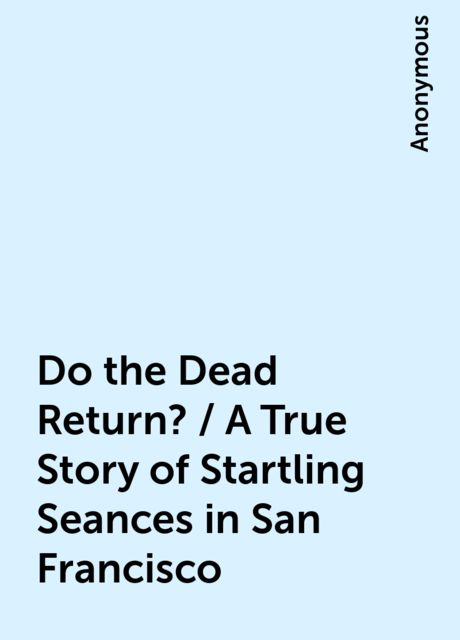 Do the Dead Return? / A True Story of Startling Seances in San Francisco,