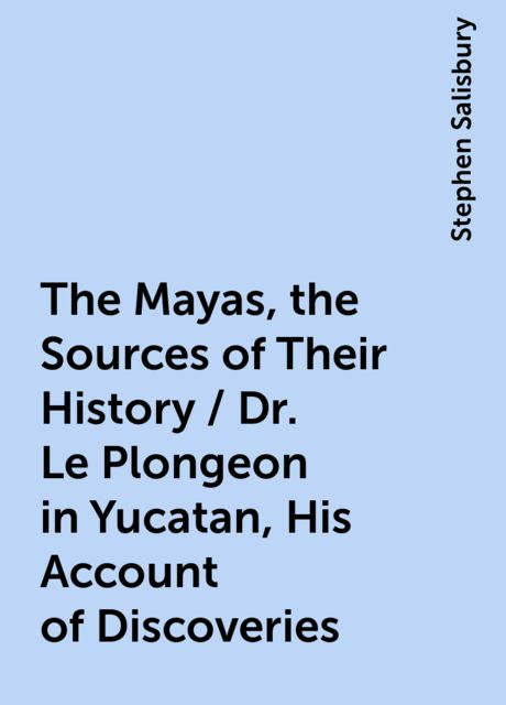 The Mayas, the Sources of Their History / Dr. Le Plongeon in Yucatan, His Account of Discoveries, Stephen Salisbury