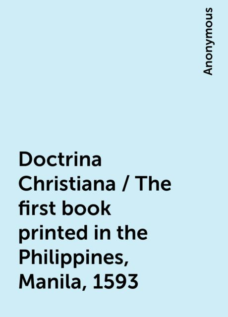 Doctrina Christiana / The first book printed in the Philippines, Manila, 1593,