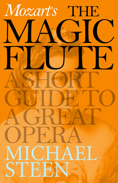 Mozart's The Magic Flute: A Short Guide to a Great Opera, Michael Steen