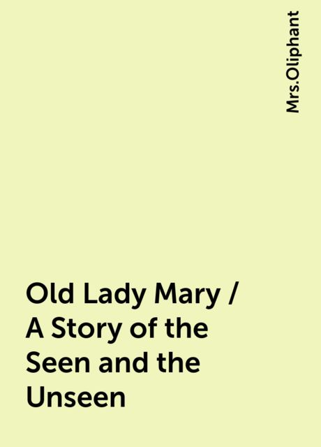 Old Lady Mary / A Story of the Seen and the Unseen,
