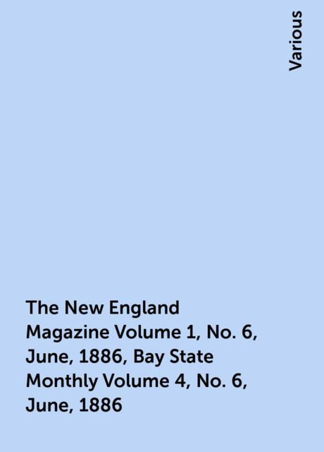 The New England Magazine Volume 1, No. 6, June, 1886, Bay State Monthly Volume 4, No. 6, June, 1886, Various