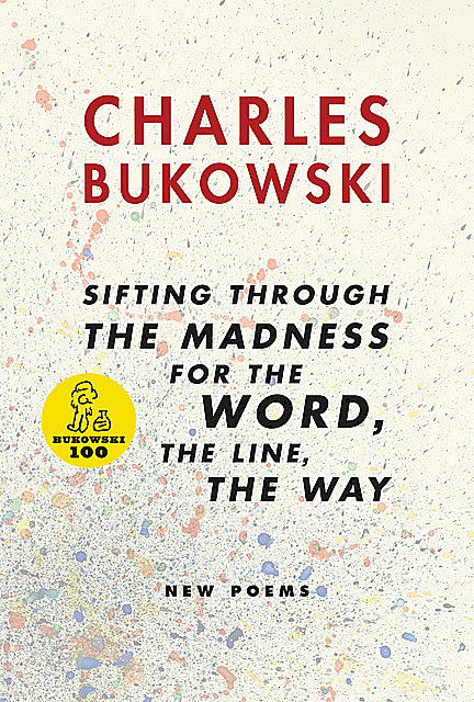 Sifting Through the Madness for the Word, the Line, the Way New Poems, Charles Bukowski