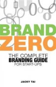 Brand Zero: The complete branding guide for start -ups, Jacky Tai