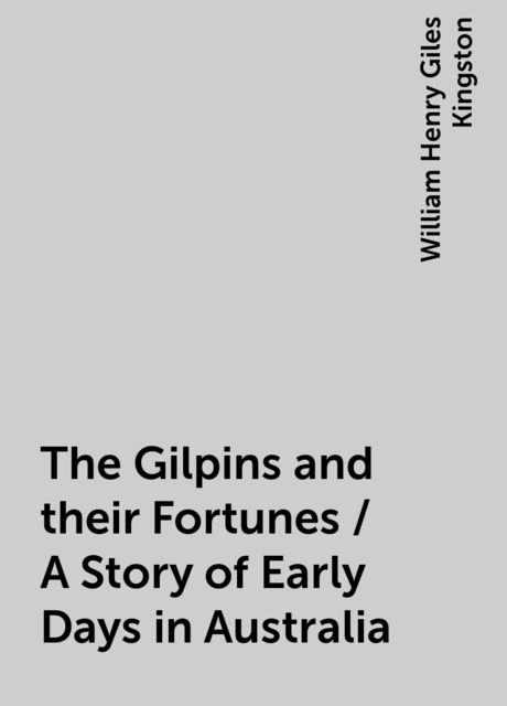 The Gilpins and their Fortunes / A Story of Early Days in Australia, William Henry Giles Kingston