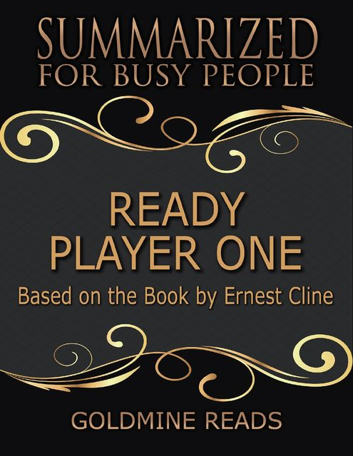 Ready Player One – Summarized for Busy People: Based On the Book By Ernest Cline, Goldmine Reads