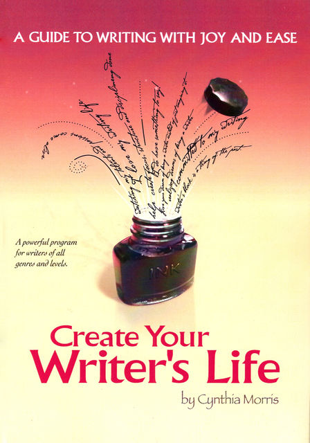 Create Your Writer's Life: A Guide to Writing With Joy and Ease, Cynthia Morris