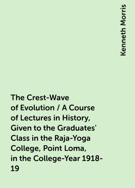 The Crest-Wave of Evolution / A Course of Lectures in History, Given to the Graduates' Class in the Raja-Yoga College, Point Loma, in the College-Year 1918-19, Kenneth Morris