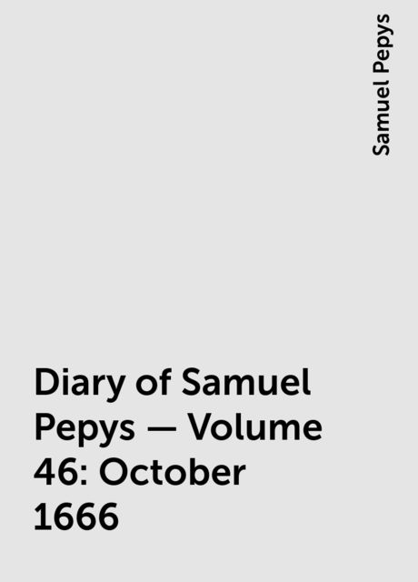 Diary of Samuel Pepys — Volume 46: October 1666, Samuel Pepys