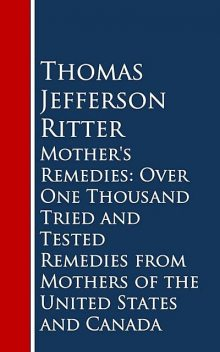 Mother's Remedies: Over One Thousand Tried and Tested Remedies from Mothers of the United States and Canada, Thomas Jefferson Ritter