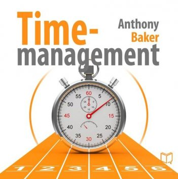 Time-management. Managing your time effectively, Anthony Baker