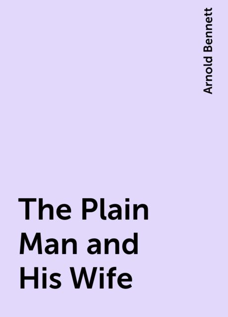 The Plain Man and His Wife, Arnold Bennett