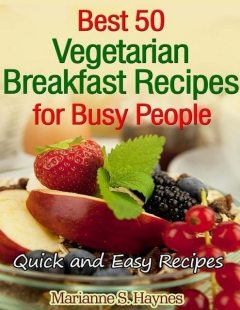 Best 50 Vegetarian Breakfast Recipes for Busy People: Quick and Easy Recipes, Marianne S.Haynes