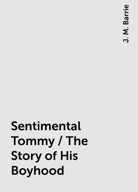 Sentimental Tommy / The Story of His Boyhood, J. M. Barrie
