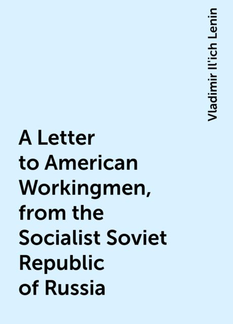A Letter to American Workingmen, from the Socialist Soviet Republic of Russia, Vladimir Il'ich Lenin