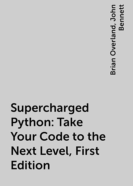 Supercharged Python: Take Your Code to the Next Level, First Edition, John Bennett, Brian Overland