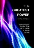The Greatest Power: Transforming the Negative in Life with Love, Faith and Positive Thinking, Daniel Marques
