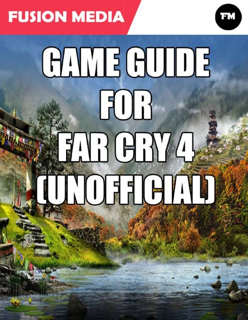 Game Guide for Far Cry 4 (Unofficial), Fusion Media