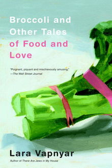 Broccoli and Other Tales of Food and Love, Lara Vapnyar