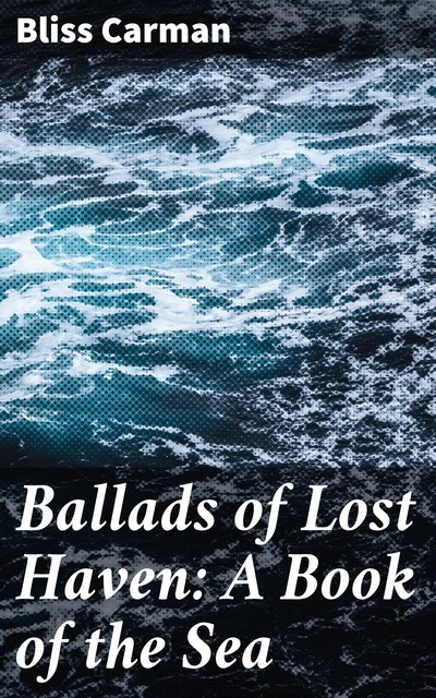 Ballads of Lost Haven: A Book of the Sea, Bliss Carman