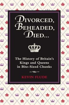 Divorced, Beheaded, Died: The History of Britain's Kings and Queens in Bite-Sized Chunks, Kevin Flude