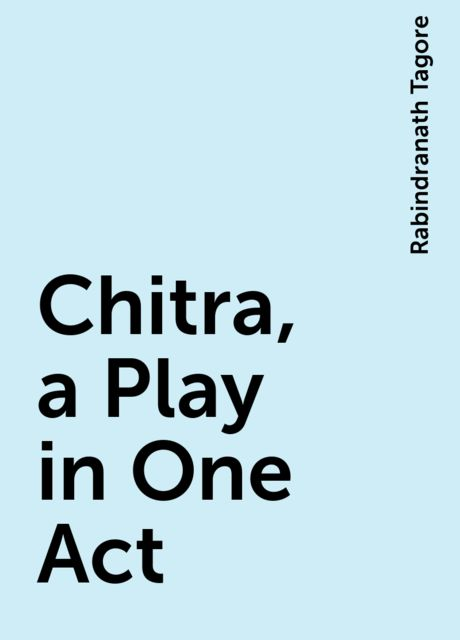 Chitra, a Play in One Act, Rabindranath Tagore