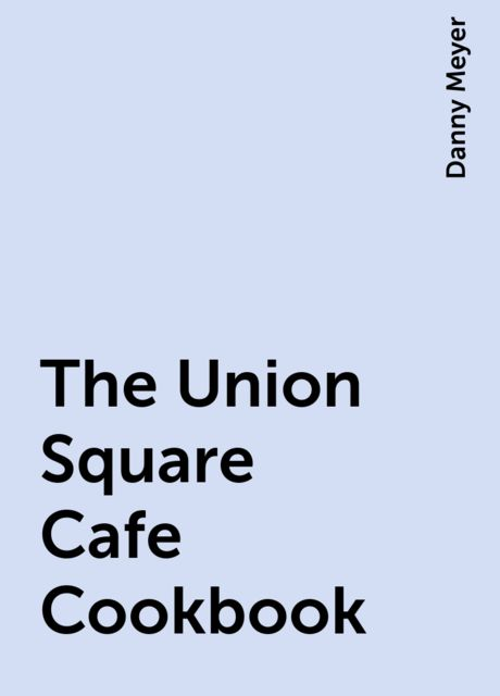 The Union Square Cafe Cookbook, Danny Meyer