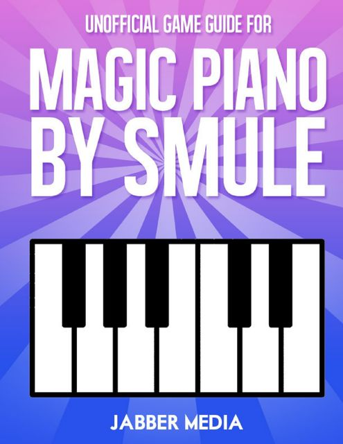 Unofficial Game Guide for Magic Piano By Smule, Jabber Media