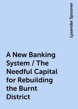 A New Banking System / The Needful Capital for Rebuilding the Burnt District, Lysander Spooner