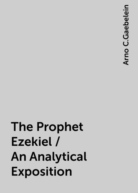 The Prophet Ezekiel / An Analytical Exposition, Arno C.Gaebelein
