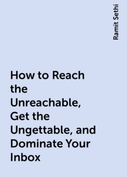 How to Reach the Unreachable, Get the Ungettable, and Dominate Your Inbox, Ramit Sethi