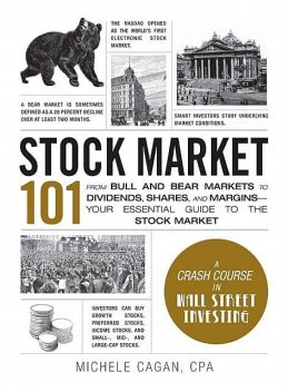 Stock Market 101: From Bull and Bear Markets to Dividends, Shares, and Margins—Your Essential Guide to the Stock Market (Adams 101), Michele Cagan
