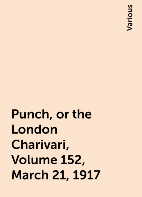 Punch, or the London Charivari, Volume 152, March 21, 1917, Various