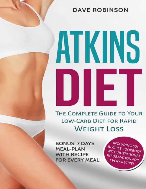 Atkins Diet: The Complete Guide to Your Low Carb Diet for Rapid Weight Loss. Bonus! 7 Days Meal Plan With Recipe for Every Meal! Including 50+ Recipes Cookbook With Nutritional Information for Every Recipe, Dave Robinson