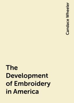 The Development of Embroidery in America, Candace Wheeler