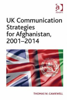 UK Communication Strategies for Afghanistan, 2001–2014, Thomas W. Cawkwell