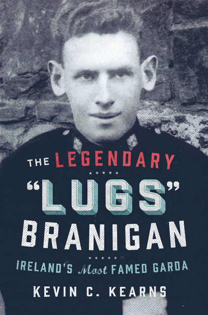 The Legendary 'Lugs Branigan' – Ireland's Most Famed Garda, Kevin C.Kearns