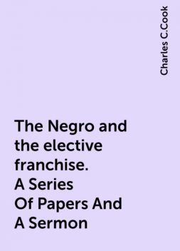 The Negro and the elective franchise. A Series Of Papers And A Sermon, Charles C.Cook