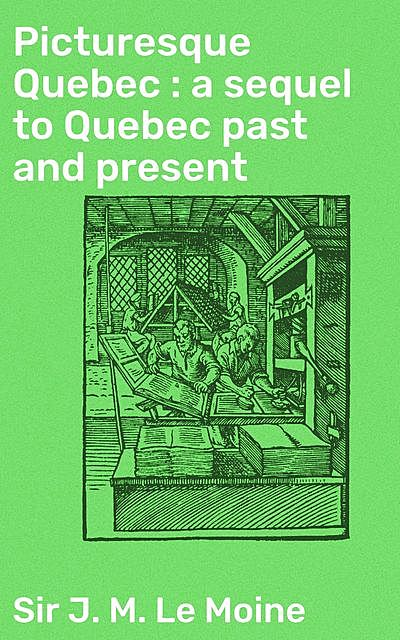 Picturesque Quebec : a sequel to Quebec past and present, Sir J.M.Le Moine