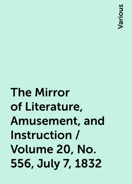 The Mirror of Literature, Amusement, and Instruction / Volume 20, No. 556, July 7, 1832, Various