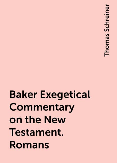 Baker Exegetical Commentary on the New Testament. Romans, Thomas Schreiner