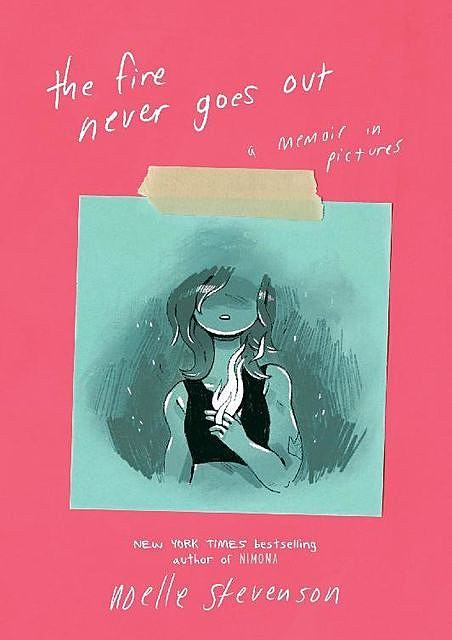 The Fire Never Goes Out A Memoir in Pictures, Noelle Stevenson