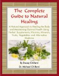 The Complete Guide to Natural Healing: A Natural Approach to Healing the Body and Maintaining Optimal Health Using Herbal Supplements, Vitamins, Minerals, Fruits, Vegetables and Alternative Medicine, Stacey Chillemi, Michael Chillemi