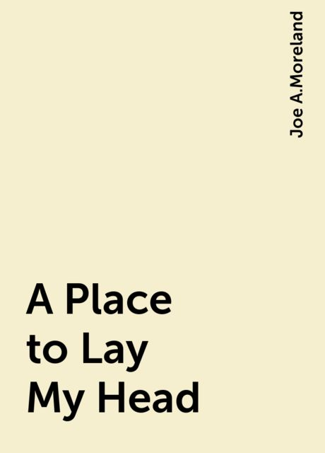 A Place to Lay My Head, Joe A.Moreland