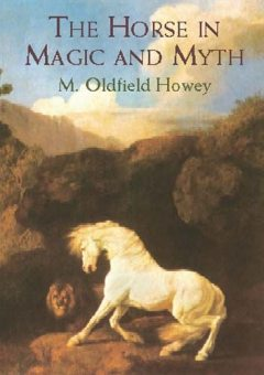 The Horse in Magic and Myth, M.Oldfield Howey