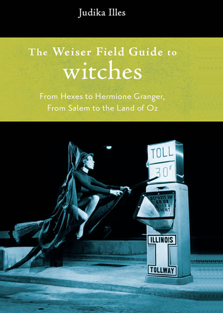 The Weiser Field Guide to Witches, Judika Illes